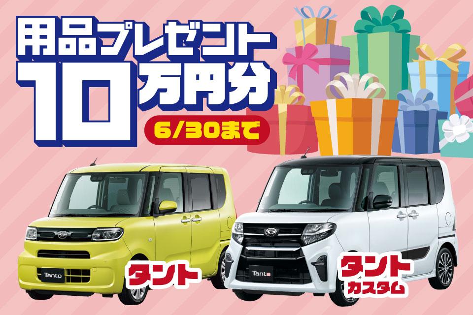 用品プレゼント 10万円分 6月末まで タント、タントカスタム新車ご契約で